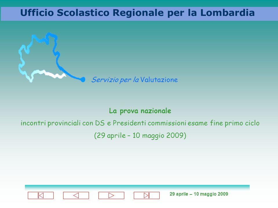 29 aprile – 10 maggio 2009 Ufficio Scolastico Regionale per la Lombardia Servizio per la Valutazione La prova nazionale incontri provinciali con DS e Presidenti commissioni esame fine primo ciclo (29 aprile – 10 maggio 2009)