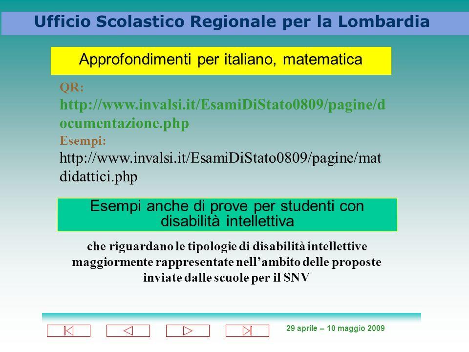 29 aprile – 10 maggio 2009 Ufficio Scolastico Regionale per la Lombardia Approfondimenti per italiano, matematica QR: http://www.invalsi.it/EsamiDiStato0809/pagine/d ocumentazione.php Esempi: http://www.invalsi.it/EsamiDiStato0809/pagine/mat didattici.php Esempi anche di prove per studenti con disabilità intellettiva che riguardano le tipologie di disabilità intellettive maggiormente rappresentate nellambito delle proposte inviate dalle scuole per il SNV