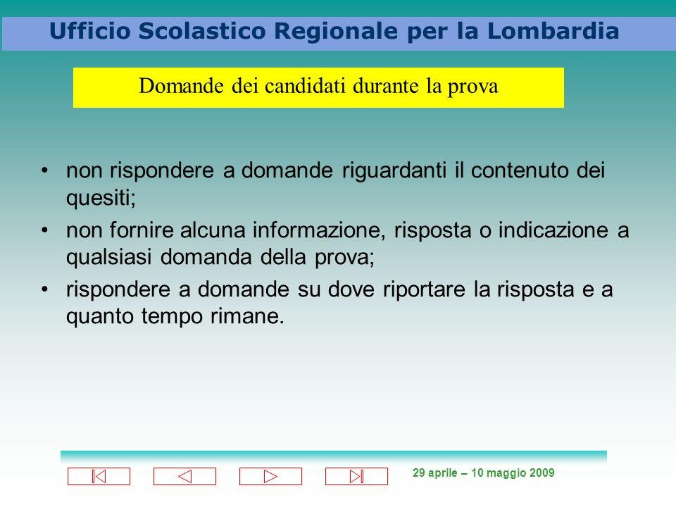 29 aprile – 10 maggio 2009 Ufficio Scolastico Regionale per la Lombardia non rispondere a domande riguardanti il contenuto dei quesiti; non fornire alcuna informazione, risposta o indicazione a qualsiasi domanda della prova; rispondere a domande su dove riportare la risposta e a quanto tempo rimane.