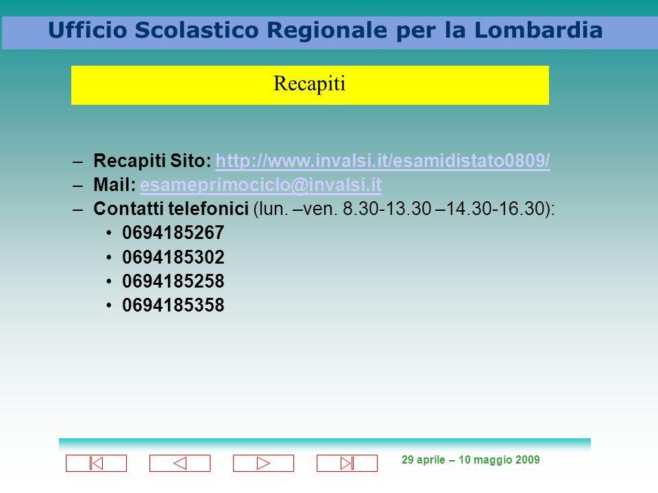 29 aprile – 10 maggio 2009 Ufficio Scolastico Regionale per la Lombardia –Recapiti Sito: http://www.invalsi.it/esamidistato0809/http://www.invalsi.it/esamidistato0809/ –Mail: esameprimociclo@invalsi.itesameprimociclo@invalsi.it –Contatti telefonici (lun.