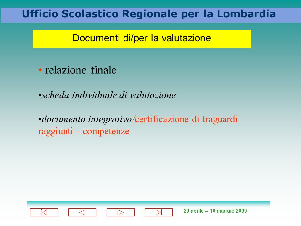 29 aprile – 10 maggio 2009 Ufficio Scolastico Regionale per la Lombardia Documenti di/per la valutazione relazione finale scheda individuale di valutazione documento integrativo/certificazione di traguardi raggiunti - competenze