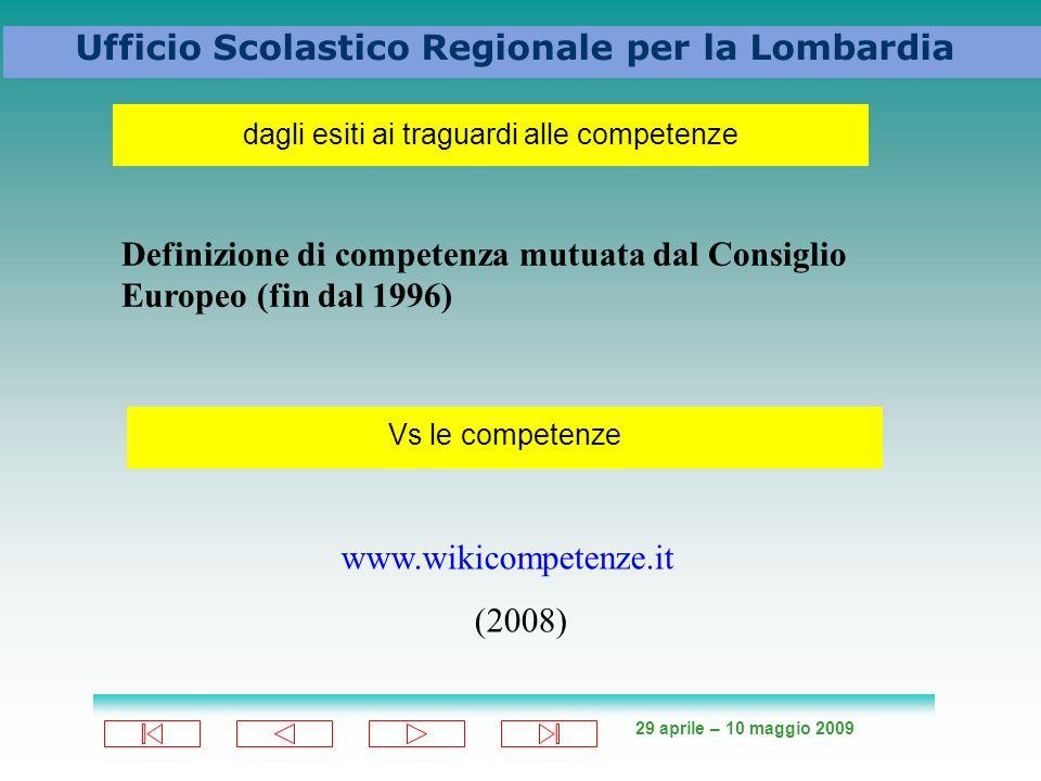 29 aprile – 10 maggio 2009 Ufficio Scolastico Regionale per la Lombardia dagli esiti ai traguardi alle competenze Definizione di competenza mutuata dal Consiglio Europeo (fin dal 1996) Vs le competenze www.wikicompetenze.it (2008)