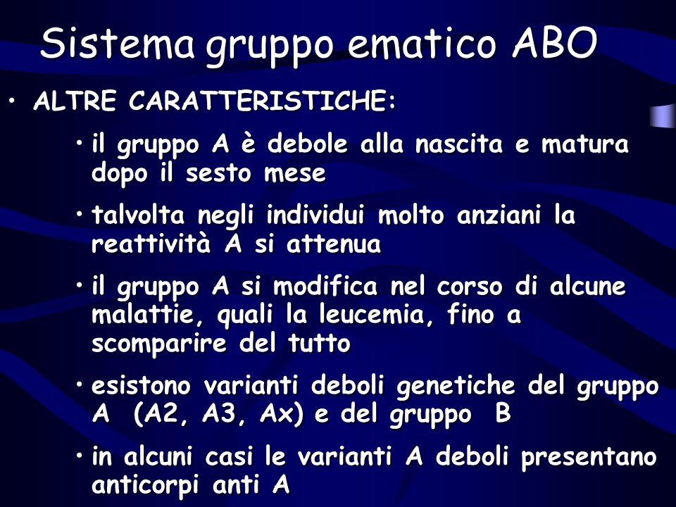 Sistema gruppo ematico ABO ALTRE CARATTERISTICHE: il gruppo A è debole alla nascita e matura dopo il sesto mese talvolta negli individui molto anziani