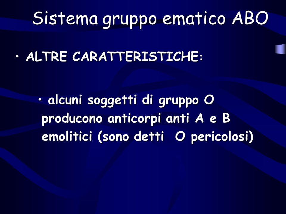 Sistema gruppo ematico ABO ALTRE CARATTERISTICHE : alcuni soggetti di gruppo O producono anticorpi anti A e B emolitici (sono detti O pericolosi) ALTR