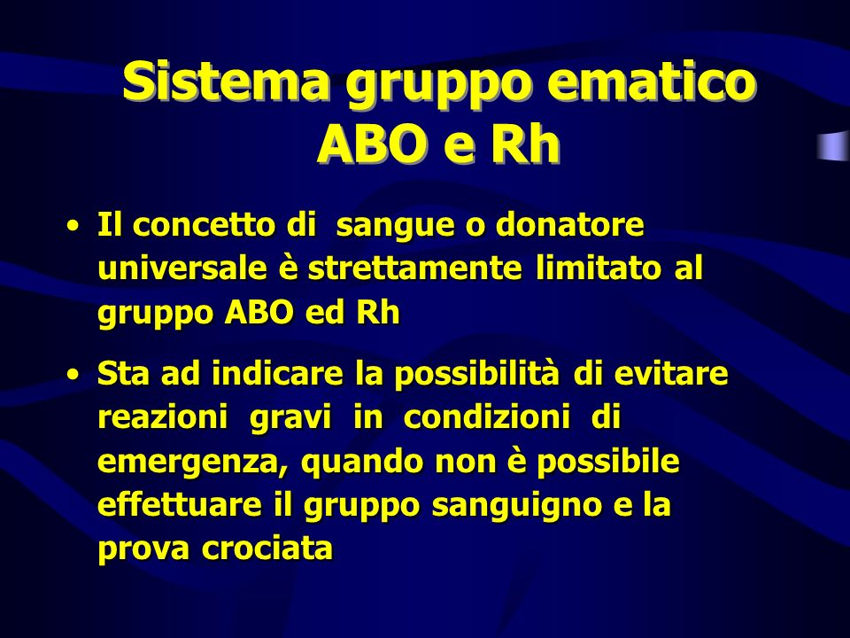 Sistema gruppo ematico ABO e Rh Il concetto di sangue o donatore universale è strettamente limitato al gruppo ABO ed Rh Sta ad indicare la possibilità