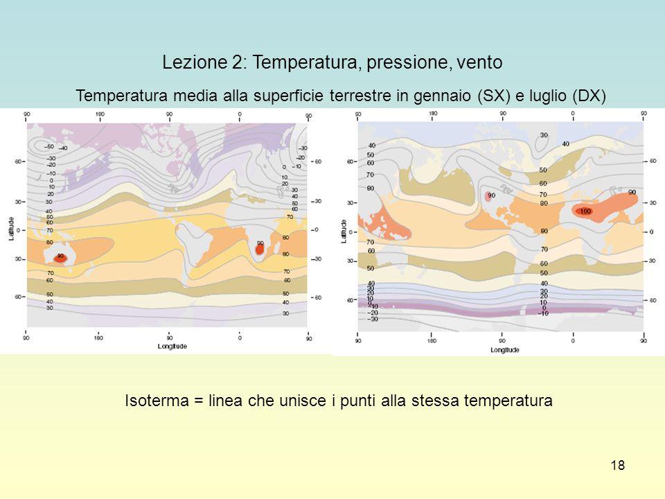 18 Lezione 2: Temperatura, pressione, vento Temperatura media alla superficie terrestre in gennaio (SX) e luglio (DX) Isoterma = linea che unisce i pu