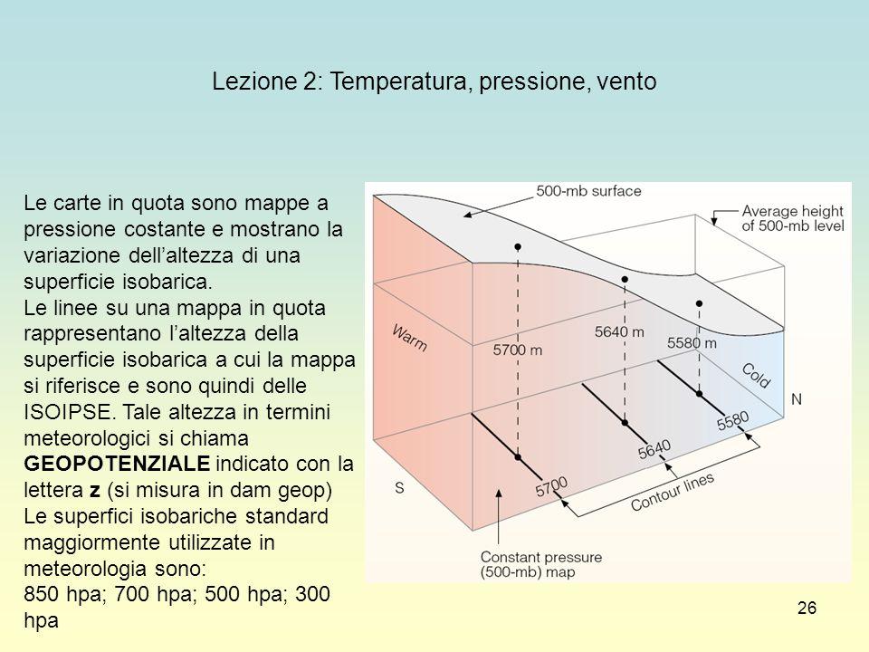 26 Lezione 2: Temperatura, pressione, vento Le carte in quota sono mappe a pressione costante e mostrano la variazione dellaltezza di una superficie i