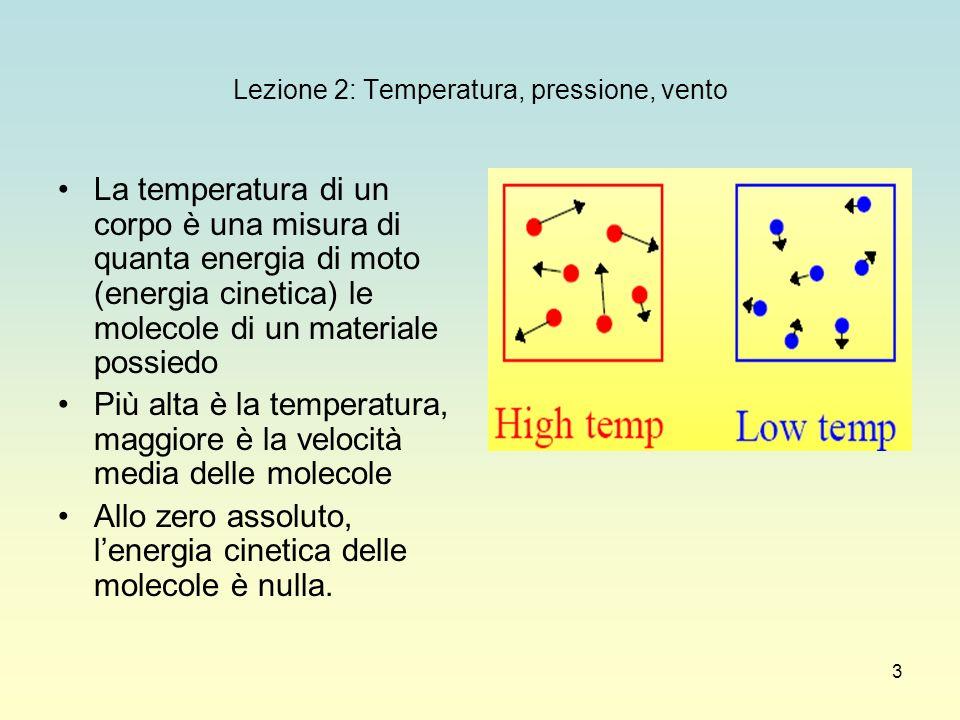 3 Lezione 2: Temperatura, pressione, vento La temperatura di un corpo è una misura di quanta energia di moto (energia cinetica) le molecole di un mate