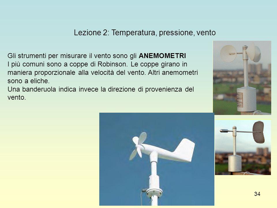 34 Lezione 2: Temperatura, pressione, vento Gli strumenti per misurare il vento sono gli ANEMOMETRI I più comuni sono a coppe di Robinson. Le coppe gi