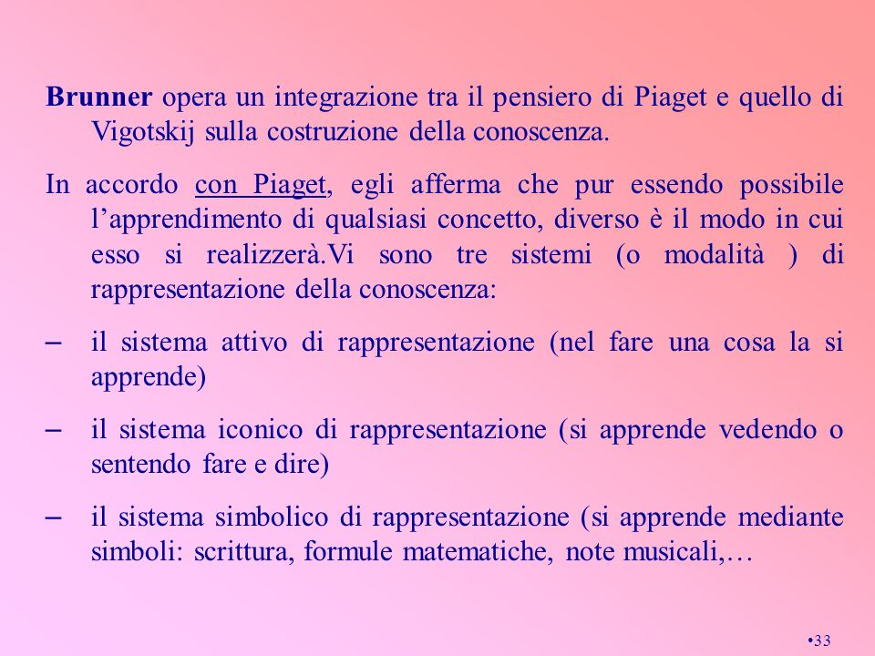 33 Brunner opera un integrazione tra il pensiero di Piaget e quello di Vigotskij sulla costruzione della conoscenza. In accordo con Piaget, egli affer