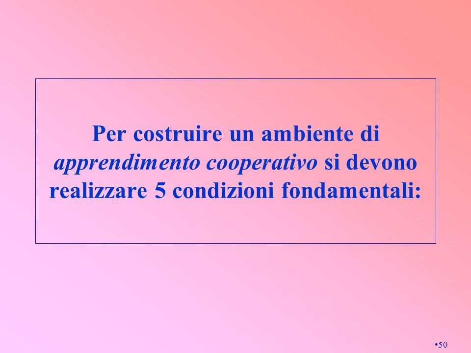 50 Per costruire un ambiente di apprendimento cooperativo si devono realizzare 5 condizioni fondamentali:
