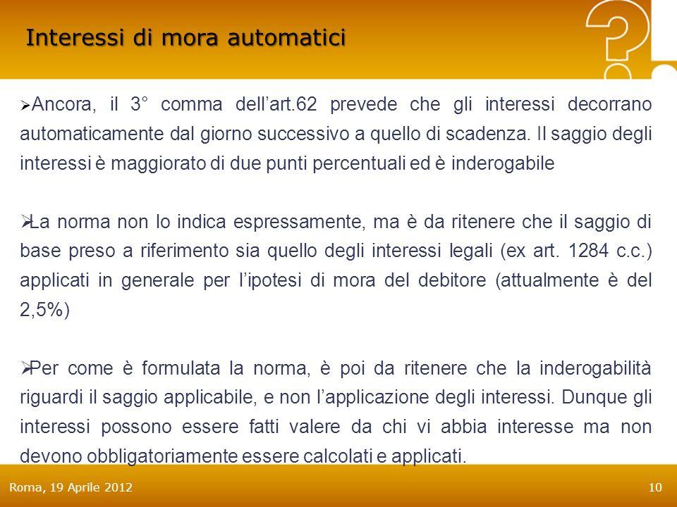Roma, 19 Aprile 201210 Interessi di mora automatici Ancora, il 3° comma dellart.62 prevede che gli interessi decorrano automaticamente dal giorno successivo a quello di scadenza.