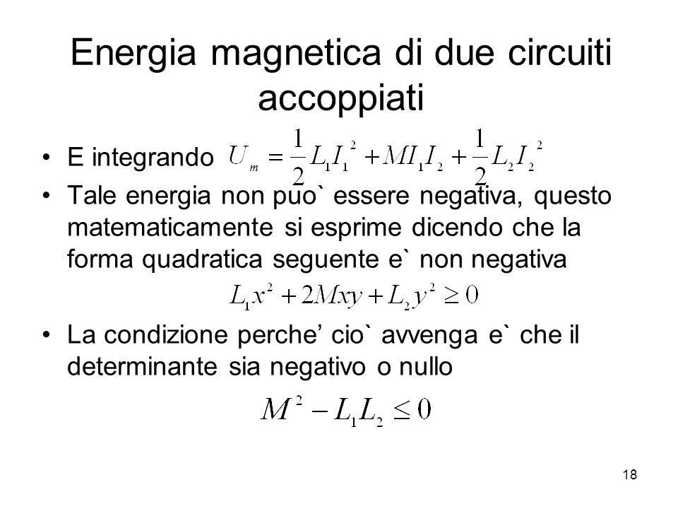Energia magnetica di due circuiti accoppiati E integrando Tale energia non puo` essere negativa, questo matematicamente si esprime dicendo che la form