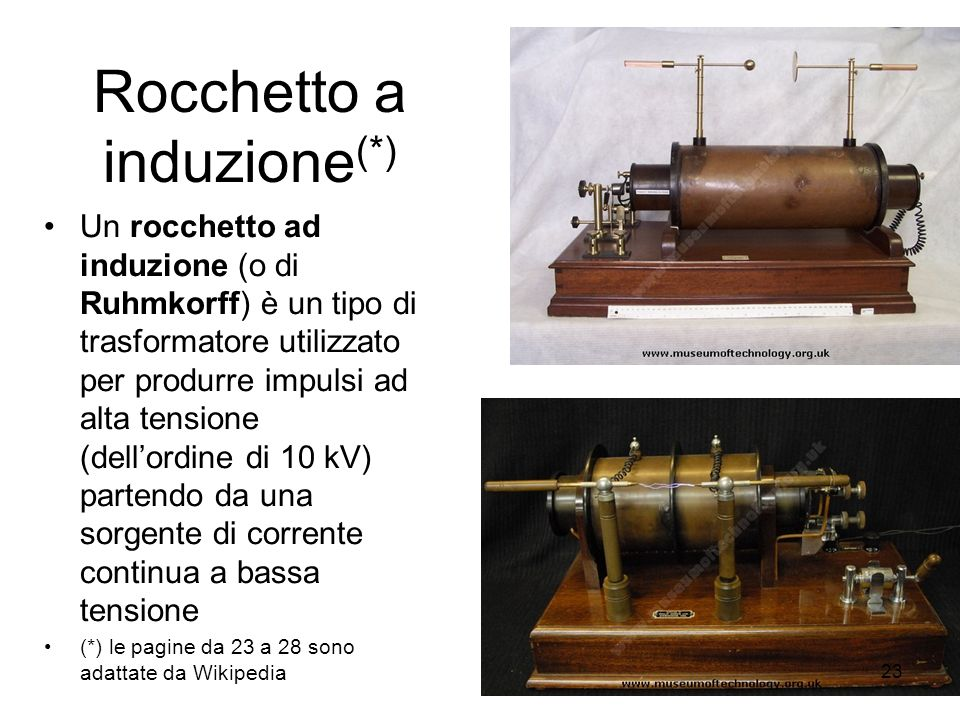 Rocchetto a induzione (*) Un rocchetto ad induzione (o di Ruhmkorff) è un tipo di trasformatore utilizzato per produrre impulsi ad alta tensione (dell