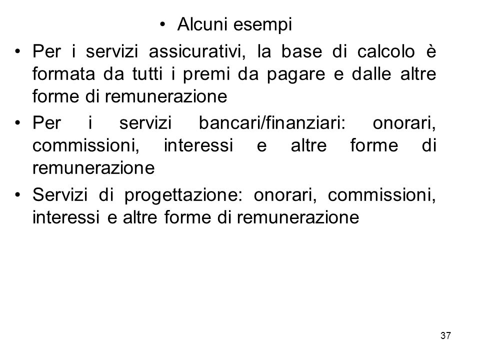Alcuni esempi Per i servizi assicurativi, la base di calcolo è formata da tutti i premi da pagare e dalle altre forme di remunerazione Per i servizi b