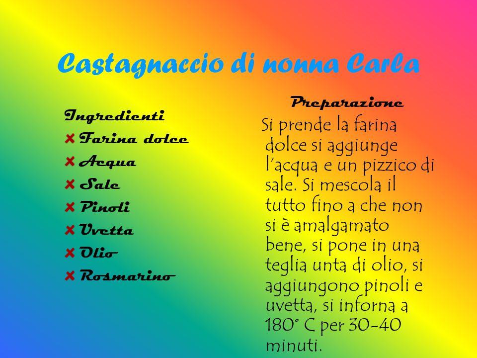 Castagnaccio di nonna Carla Ingredienti Farina dolce Acqua Sale Pinoli Uvetta Olio Rosmarino Preparazione Si prende la farina dolce si aggiunge lacqua e un pizzico di sale.