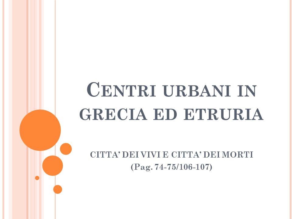 C ENTRI URBANI IN GRECIA ED ETRURIA CITTA DEI VIVI E CITTA DEI MORTI (Pag. 74-75/106-107)