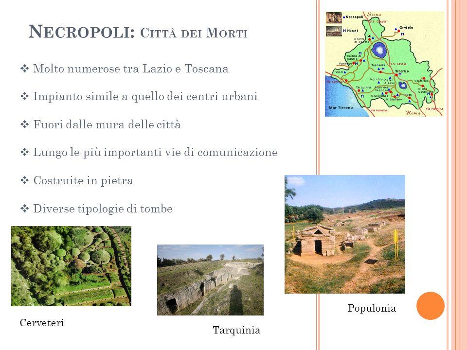 N ECROPOLI : C ITTÀ DEI M ORTI Molto numerose tra Lazio e Toscana Impianto simile a quello dei centri urbani Fuori dalle mura delle città Lungo le più