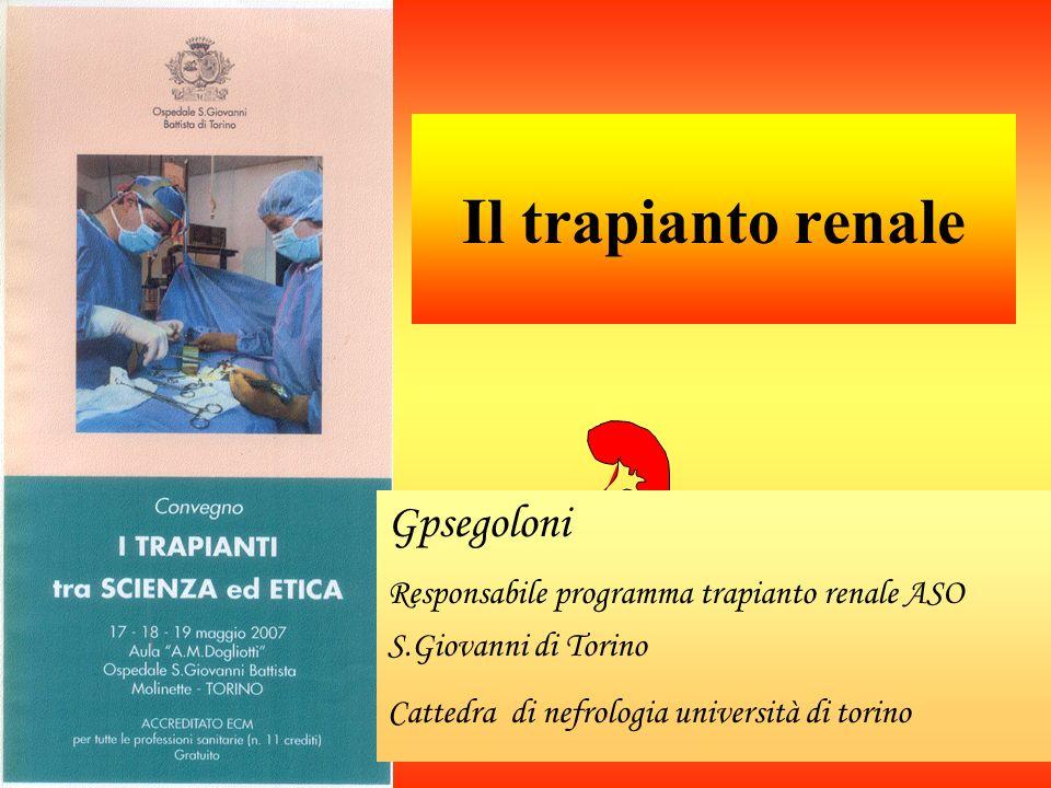 Il trapianto renale Gpsegoloni Responsabile programma trapianto renale ASO S.Giovanni di Torino Cattedra di nefrologia università di torino