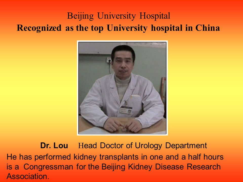 Beijing University Hospital Recognized as the top University hospital in China Dr. Lou H ead Doctor of Urology Department He has performed kidney tran