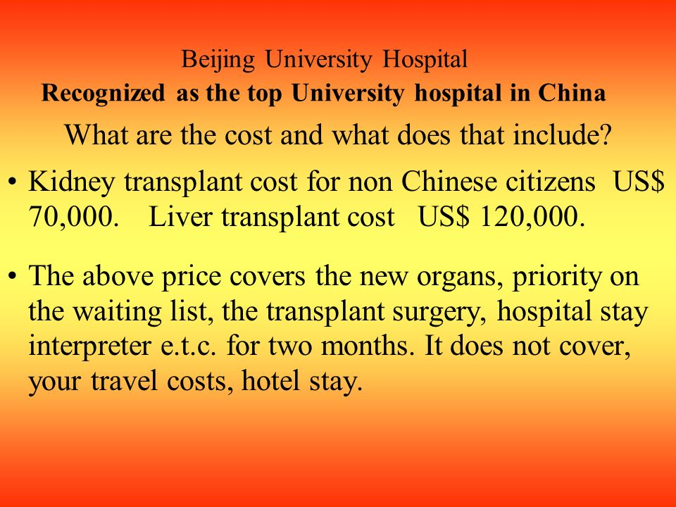 Beijing University Hospital Recognized as the top University hospital in China What are the cost and what does that include? Kidney transplant cost fo