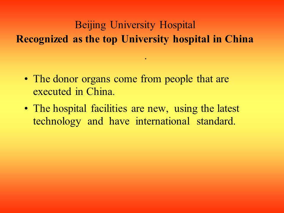 Beijing University Hospital Recognized as the top University hospital in China. The donor organs come from people that are executed in China. The hosp