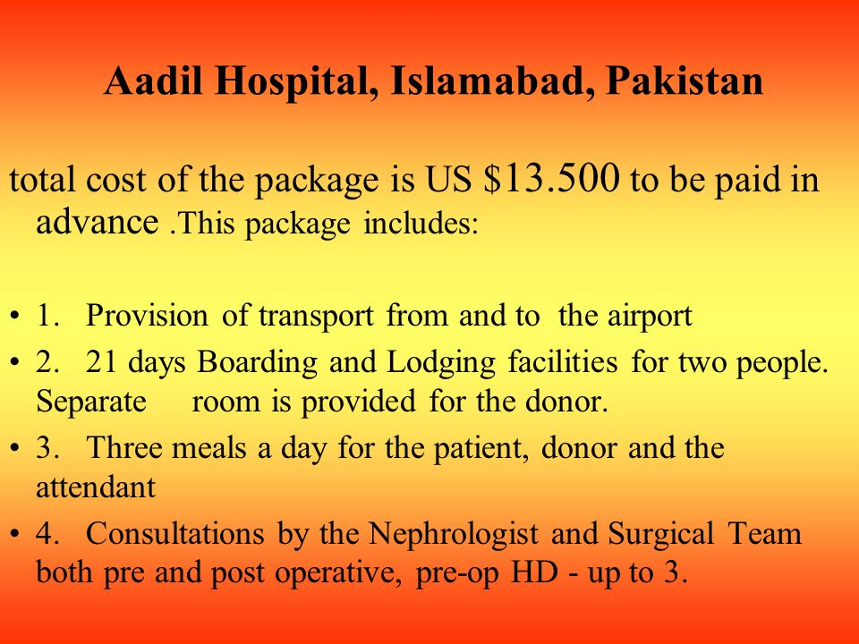 Aadil Hospital, Islamabad, Pakistan total cost of the package is US $ 13.500 to be paid in advance.This package includes: 1.
