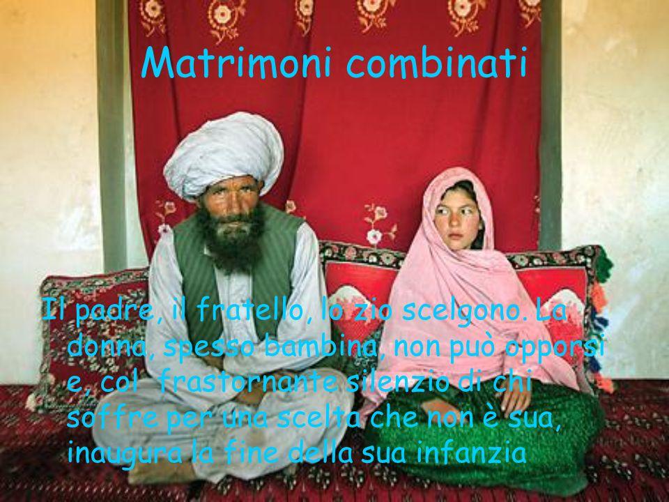 Matrimoni combinati Il padre, il fratello, lo zio scelgono. La donna, spesso bambina, non può opporsi e, col frastornante silenzio di chi soffre per u