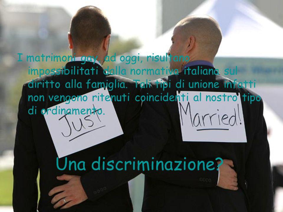 Una discriminazione? I matrimoni gay, ad oggi, risultano impossibilitati dalla normativa italiana sul diritto alla famiglia. Tali tipi di unione infat