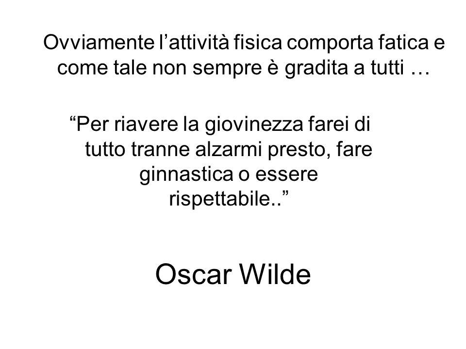 Oscar Wilde Per riavere la giovinezza farei di tutto tranne alzarmi presto, fare ginnastica o essere rispettabile.. Ovviamente lattività fisica compor