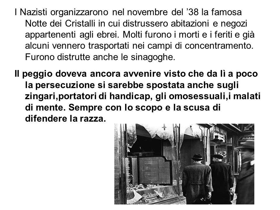 I Nazisti organizzarono nel novembre del 38 la famosa Notte dei Cristalli in cui distrussero abitazioni e negozi appartenenti agli ebrei. Molti furono