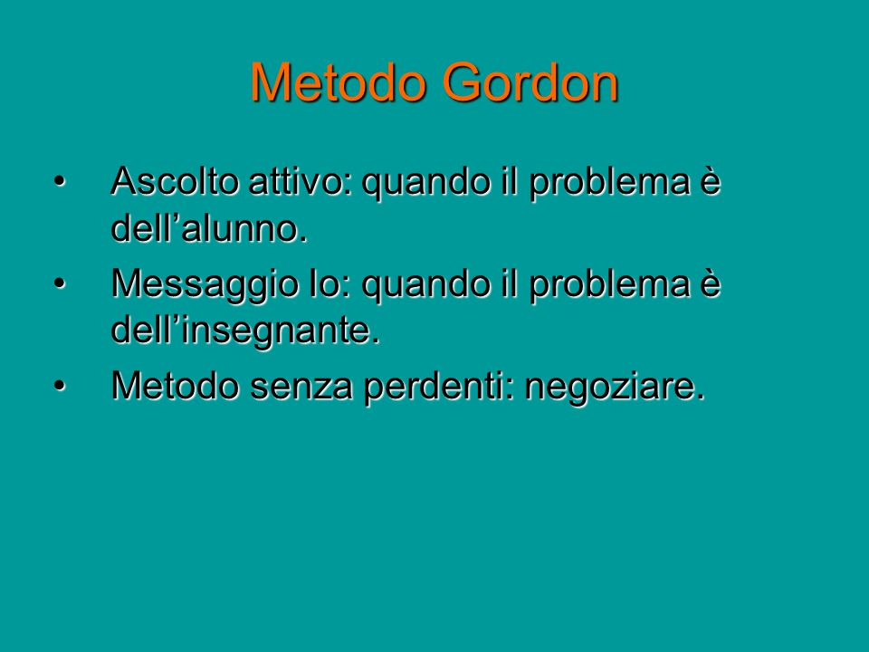 Metodo Gordon Ascolto attivo: quando il problema è dellalunno.Ascolto attivo: quando il problema è dellalunno. Messaggio Io: quando il problema è dell