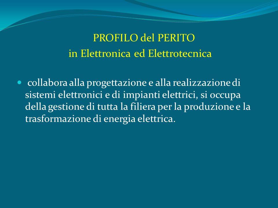 PROFILO del PERITO in Elettronica ed Elettrotecnica collabora alla progettazione e alla realizzazione di sistemi elettronici e di impianti elettrici, si occupa della gestione di tutta la filiera per la produzione e la trasformazione di energia elettrica.