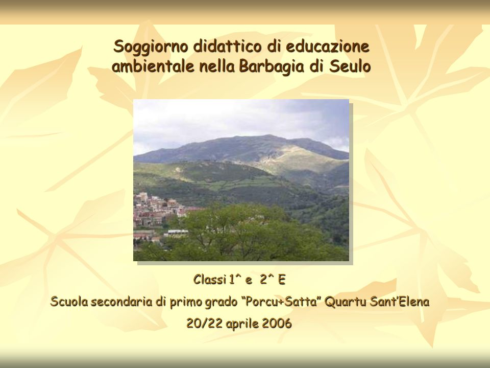 Soggiorno didattico di educazione ambientale nella Barbagia di Seulo Classi 1^ e 2^ E Scuola secondaria di primo grado Porcu+Satta Quartu SantElena 20/22 aprile 2006