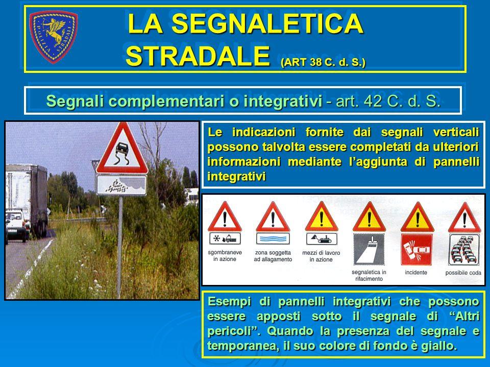 LA SEGNALETICA STRADALE (ART 38 C. d. S.) Segnali complementari o integrativi - art. 42 C. d. S. Le indicazioni fornite dai segnali verticali possono
