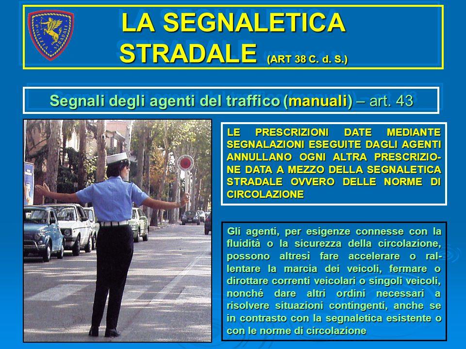 LA SEGNALETICA STRADALE (ART 38 C. d. S.) Segnali degli agenti del traffico (manuali) – art. 43 LE PRESCRIZIONI DATE MEDIANTE SEGNALAZIONI ESEGUITE DA