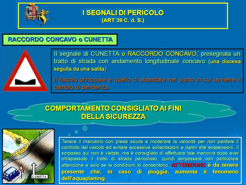 I SEGNALI DI PERICOLO (ART 39 C. d. S.) RACCORDO CONCAVO o CUNETTA Il segnale di CUNETTA o RACCORDO CONCAVO, presegnala un tratto di strada con andame