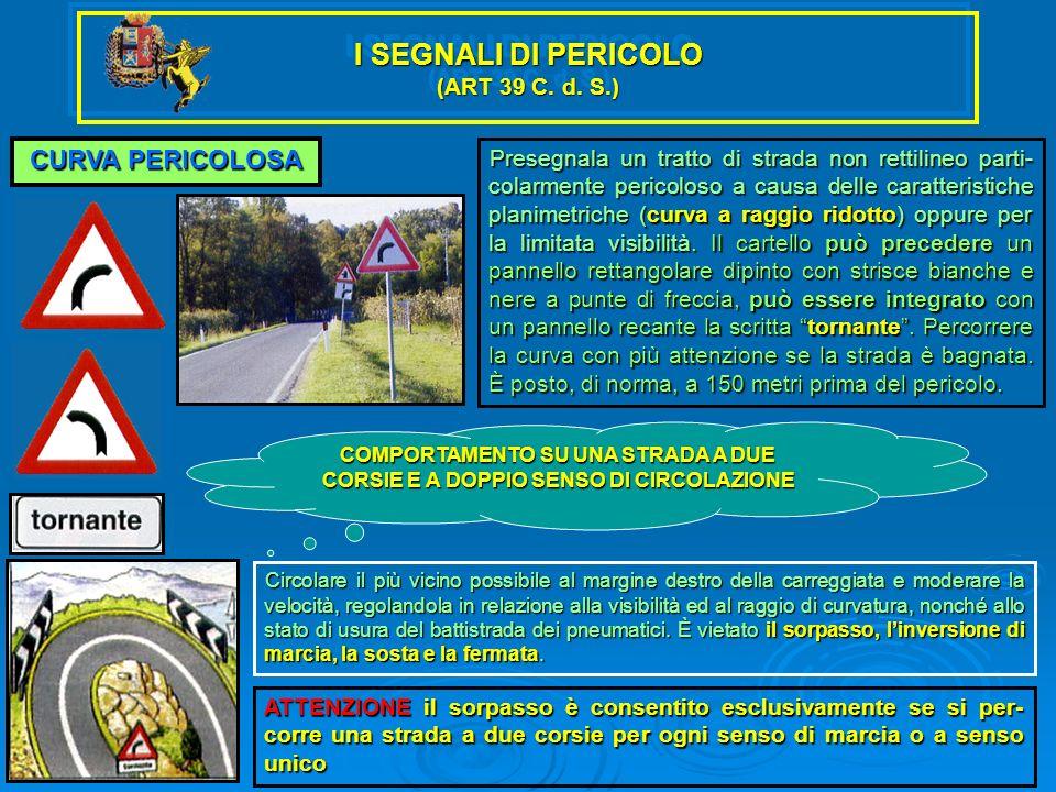 I SEGNALI DI PERICOLO (ART 39 C. d. S.) CURVA PERICOLOSA Presegnala un tratto di strada non rettilineo parti- colarmente pericoloso a causa delle cara