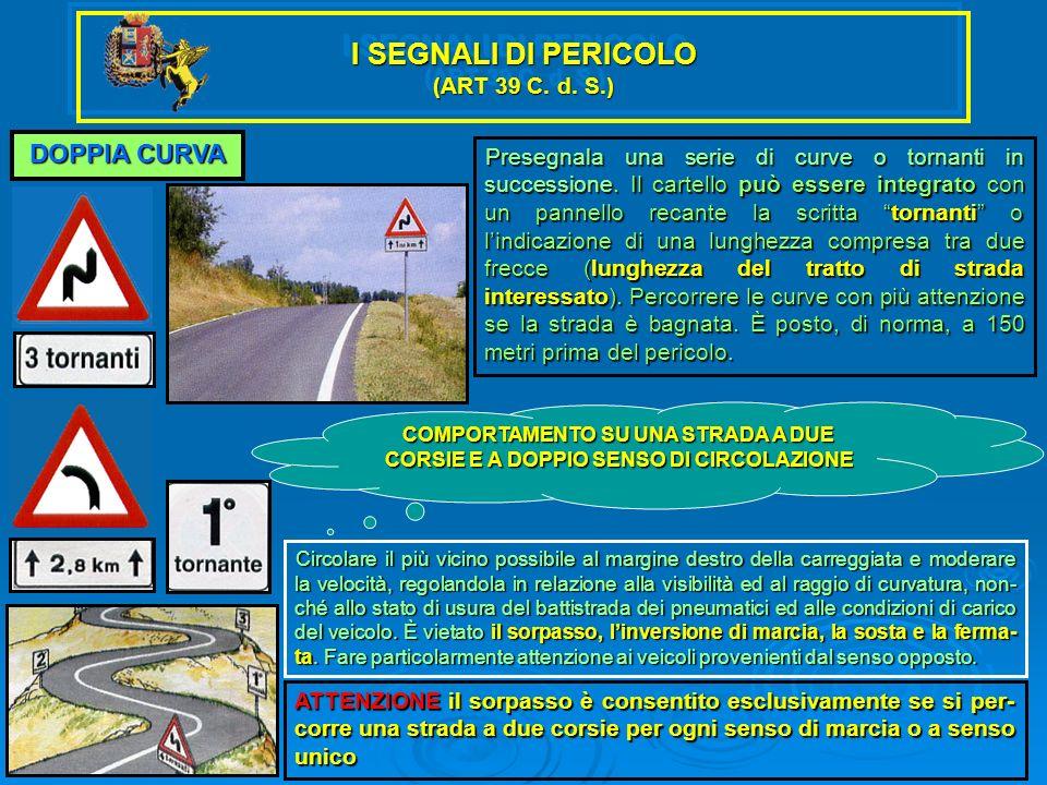 I SEGNALI DI PERICOLO (ART 39 C. d. S.) DOPPIA CURVA Presegnala una serie di curve o tornanti in successione. Il cartello può essere integrato con un