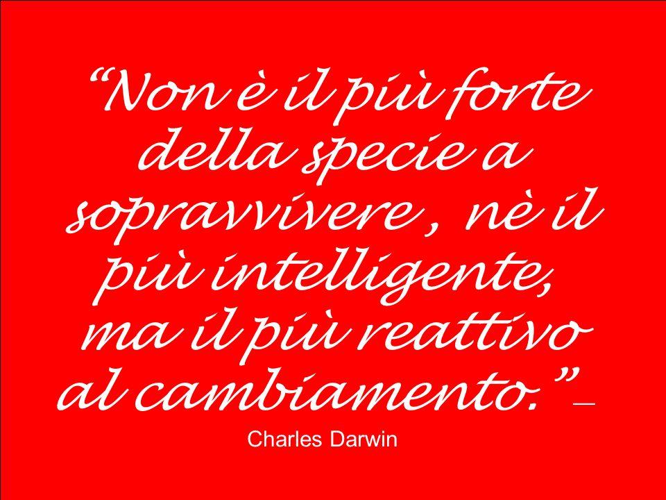 Non è il più forte della specie a sopravvivere, nè il più intelligente, ma il più reattivo al cambiamento. Charles Darwin