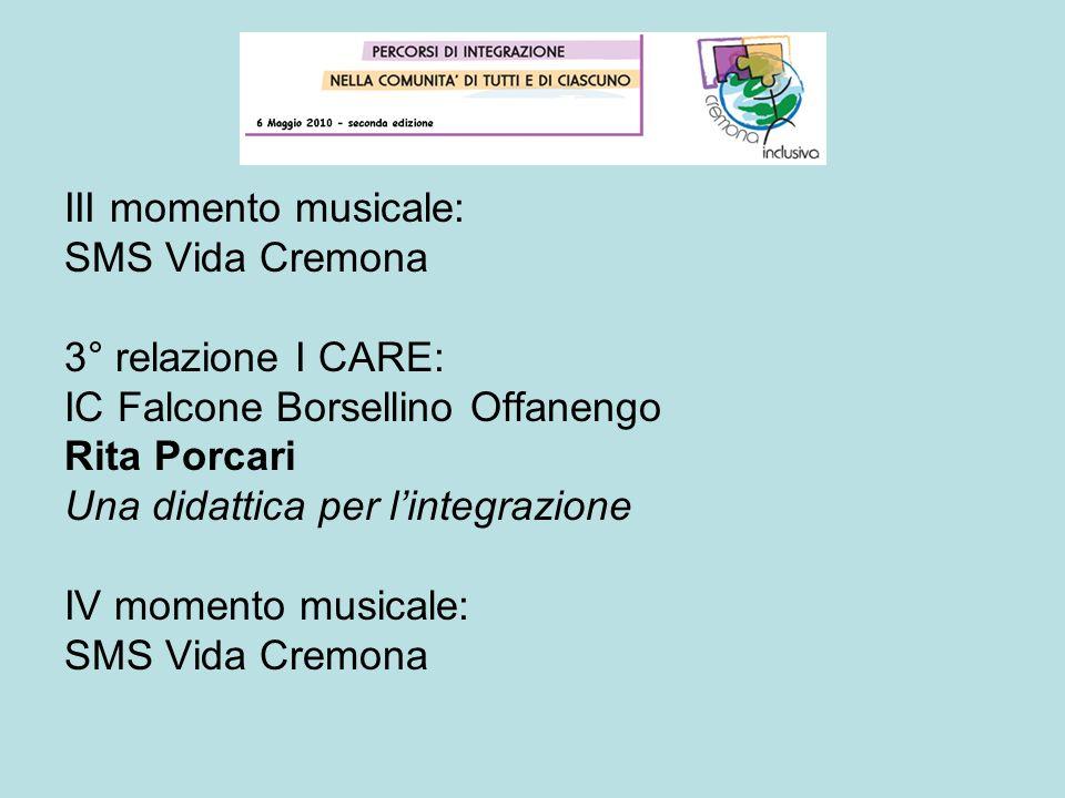 III momento musicale: SMS Vida Cremona 3° relazione I CARE: IC Falcone Borsellino Offanengo Rita Porcari Una didattica per lintegrazione IV momento mu