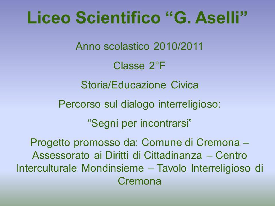 Liceo Scientifico G. Aselli Anno scolastico 2010/2011 Classe 2°F Storia/Educazione Civica Percorso sul dialogo interreligioso: Segni per incontrarsi P