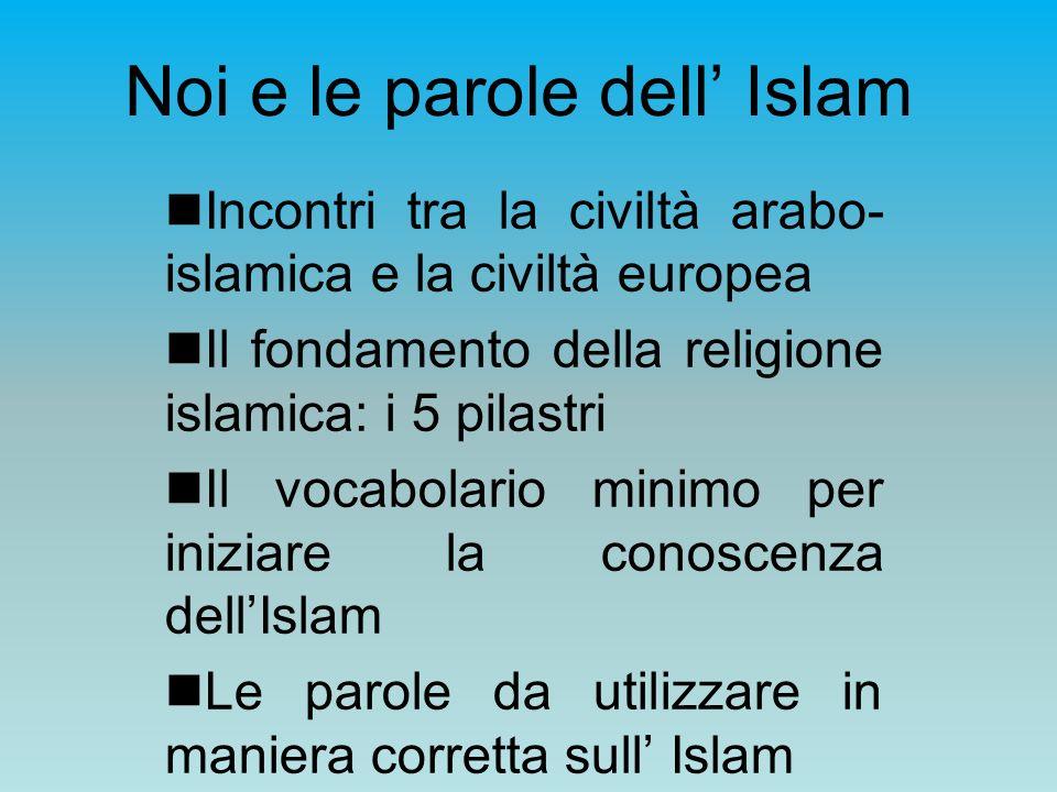 Noi e le parole dell Islam Incontri tra la civiltà arabo- islamica e la civiltà europea Il fondamento della religione islamica: i 5 pilastri Il vocabo