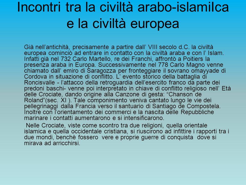 Incontri tra la civiltà arabo-islamiIca e la civiltà europea Già nellantichità, precisamente a partire dall VIII secolo d.C. la civiltà europea cominc