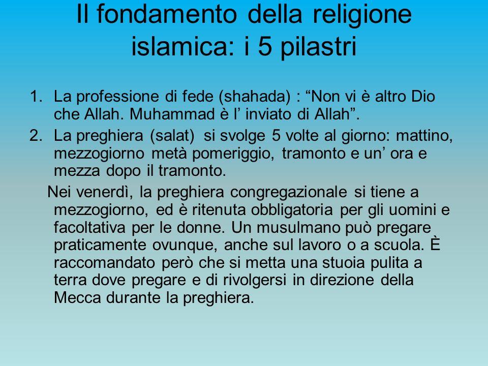 Il fondamento della religione islamica: i 5 pilastri 1.La professione di fede (shahada) : Non vi è altro Dio che Allah. Muhammad è l inviato di Allah.