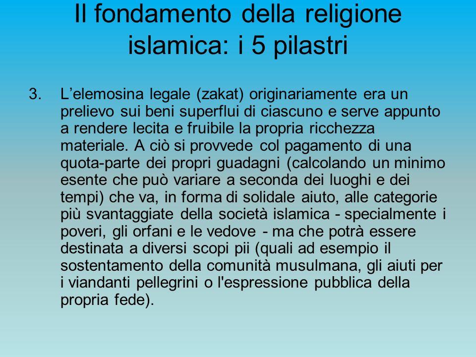 Il fondamento della religione islamica: i 5 pilastri 3.Lelemosina legale (zakat) originariamente era un prelievo sui beni superflui di ciascuno e serv