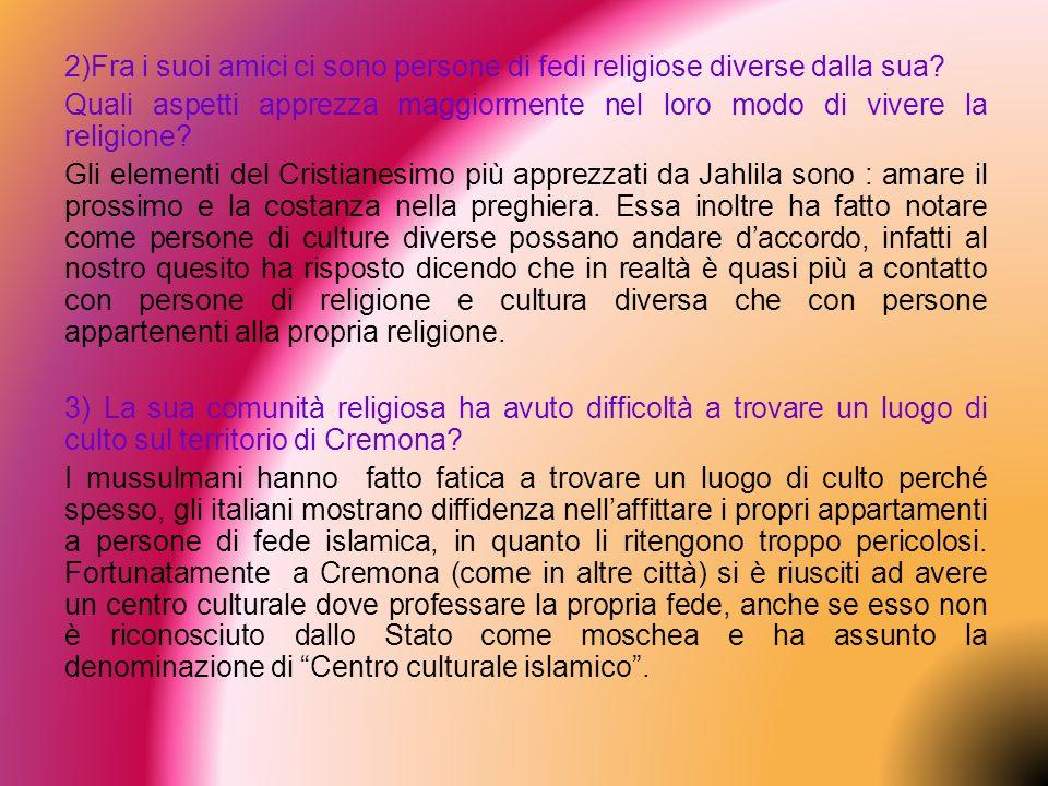 2)Fra i suoi amici ci sono persone di fedi religiose diverse dalla sua? Quali aspetti apprezza maggiormente nel loro modo di vivere la religione? Gli