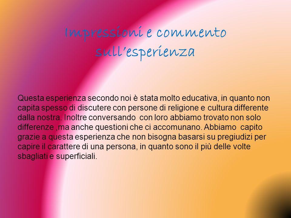 Questa esperienza secondo noi è stata molto educativa, in quanto non capita spesso di discutere con persone di religione e cultura differente dalla no