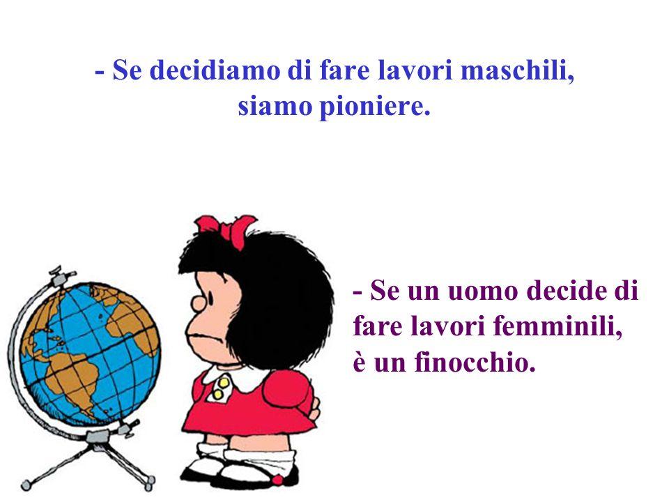 - Se decidiamo di fare lavori maschili, siamo pioniere. - Se un uomo decide di fare lavori femminili, è un finocchio.