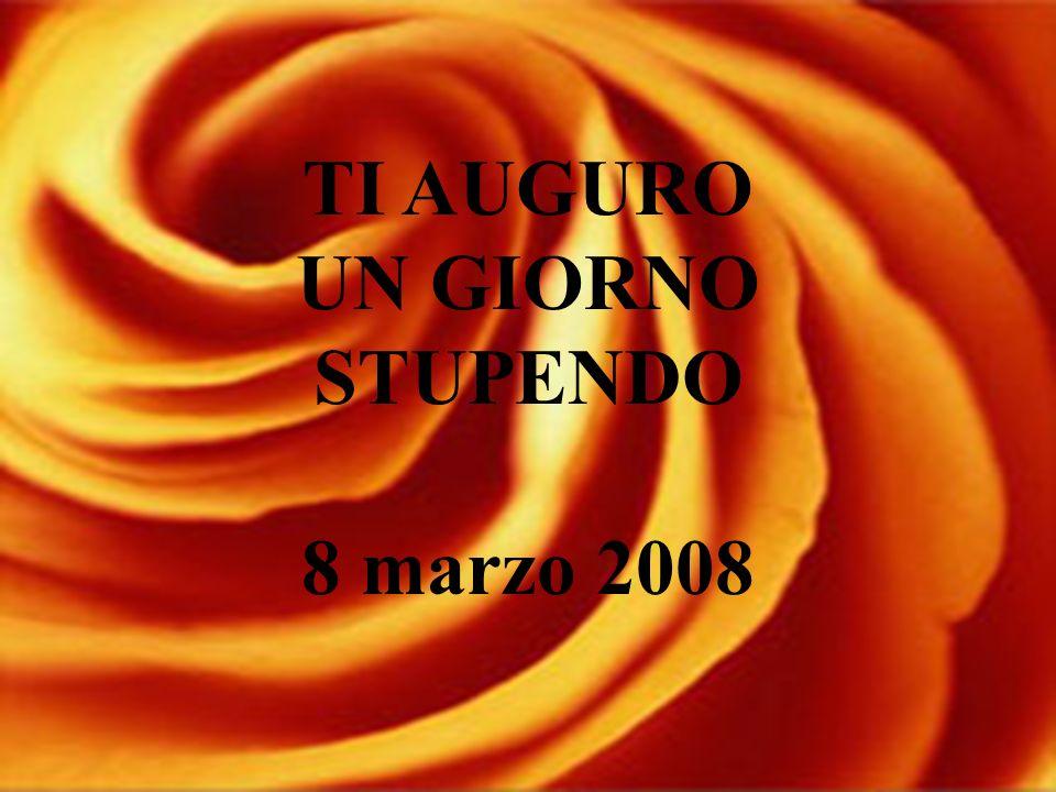 TI AUGURO UN GIORNO STUPENDO 8 marzo 2008
